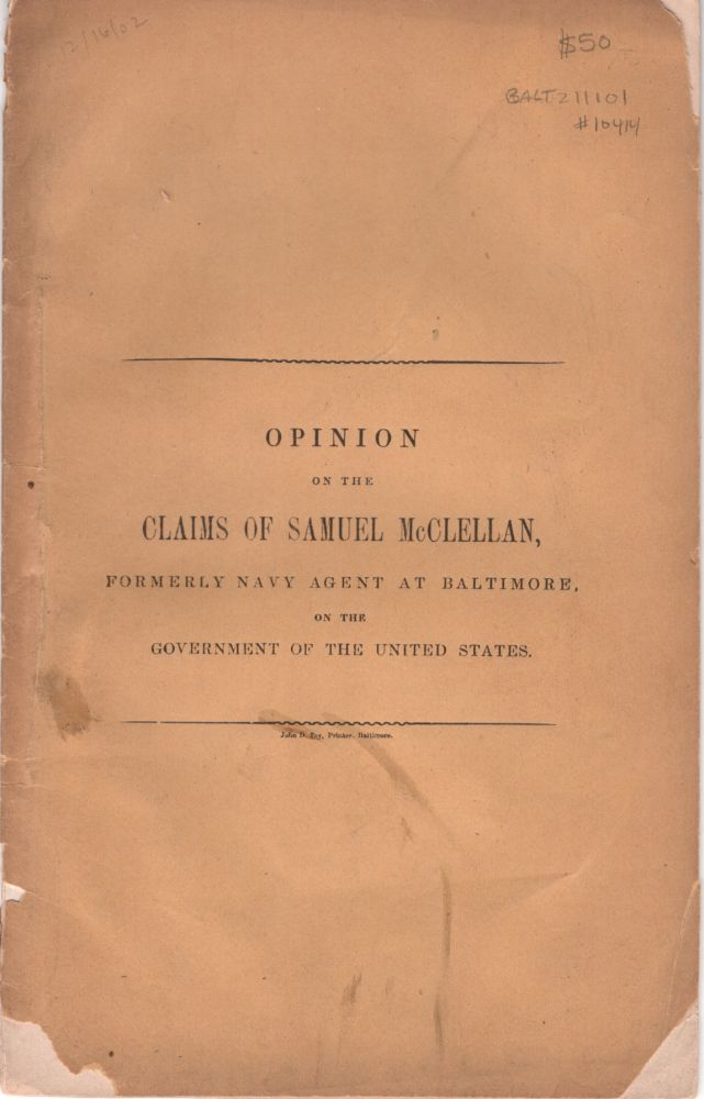 Opinion on the Claims of Samuel McClellan, Formerly Navy Agent at Baltimore, on the Government of the United States. Samuel McClellan.