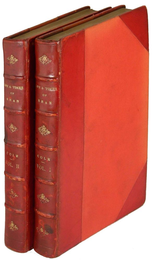 The Life & Theatrical Times of Charles Kean, F.S.A. Including a Summary of the English Stage for the Last Fifty Years, and a Detailed Account of the Management of the Princess' Theatre, from 1850 to 1859. John William Cole.