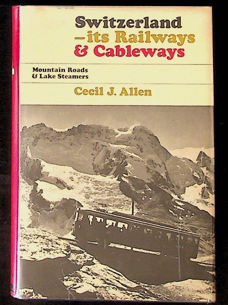 Switzerland: Its Railways and Cableways, Mountain Roads and Lake Steamers. Cecil J. Allen.