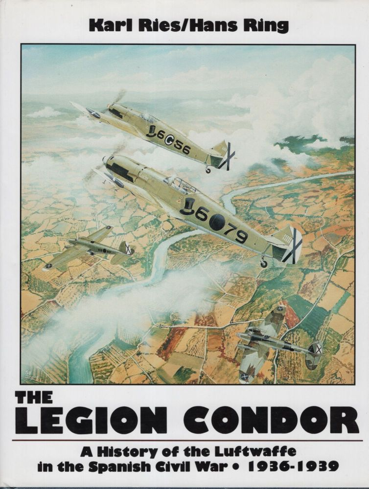 The Legion Condor: A History of the Luftwaffe in the Spanish Civil War 1936 - 1939. Karl Ries, Hans Ring.