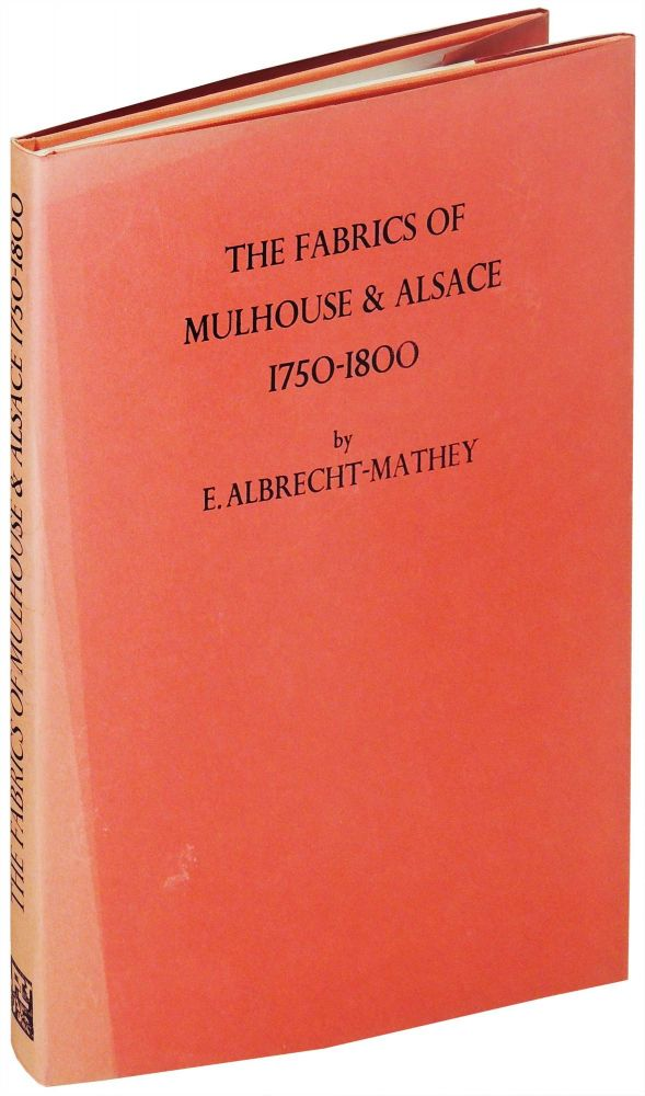 The Fabrics of Mulhouse and Alsace, 1750-1800 (Limited to 600 copies). Elisabeth Albrecht-Mathey.