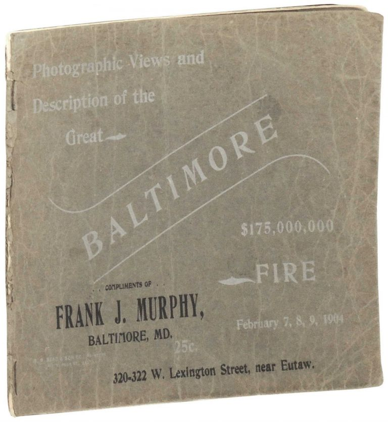 Photographic Views and Description of the Great Baltimore Fire. February 7, 8, 9, 1904. $175,000,000. George Edward Christhilf, Joseph C. Christhilf A L. Litsinger.