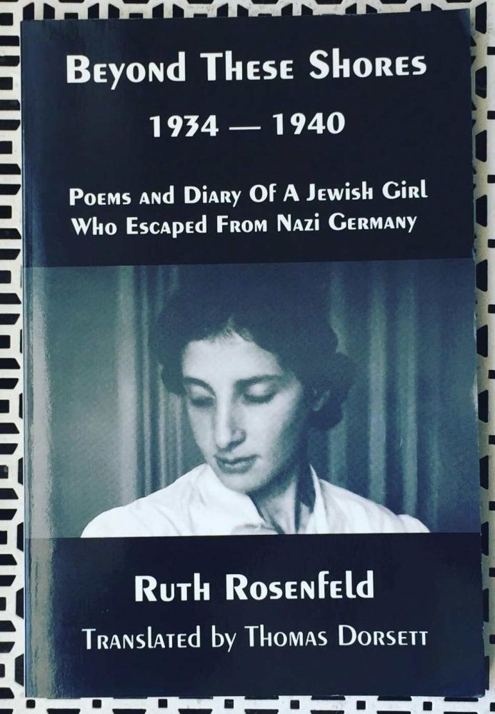 Beyond These Shores 1934-1940: Poems and Diary of a Jewish Girl Who Escaped from Nazi Germany. Ruth Rosenfeld.