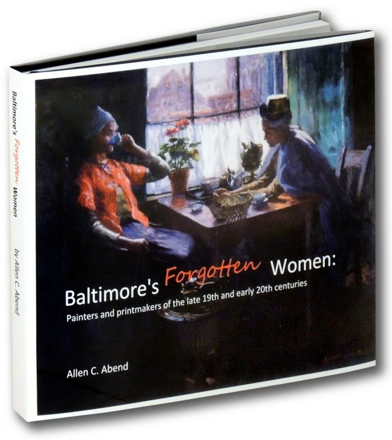 Baltimore's Forgotten Women: Painters and Printmakers of the Late 19th and Early 20th Centuries. Allen C. Abend.
