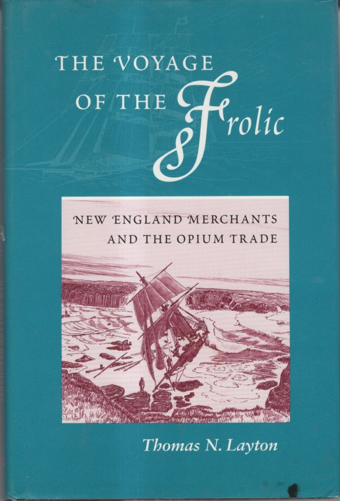 The Voyage of the Frolic: New England Merchans and the Opium Trade. Thomas N. Layton.