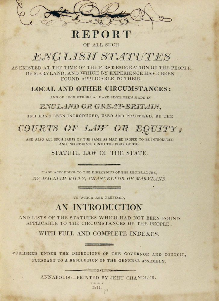 Report of All Such English Statutes as Existed at the Time of the First Emigration of the People of Maryland, and Which by Experience Have Been Found Applicable to Their Local and Other Circumstances; and of such others as have since been made in England or Great-Britain, and have been introduced, used and practised, by the courts of law or equity; and also all such parts of the same as may be proper to be introduced and incorporated into the body of the statute law of the state. To which are prefixed an introduction and lists of the statutes which had not been found applicable to the circumstances of the people: with full and complete indexes. William Kilty, Chancellor of Maryland.