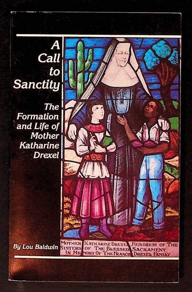 A Call to Sanctity: The Formation and Life of Mother Katherine Drexel. Lou Baldwin.