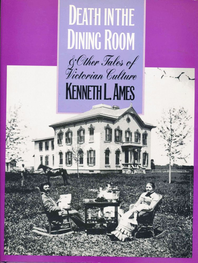 Death in the Dining Room and Other Tales of Victorian Culture. Kenneth L. Ames.