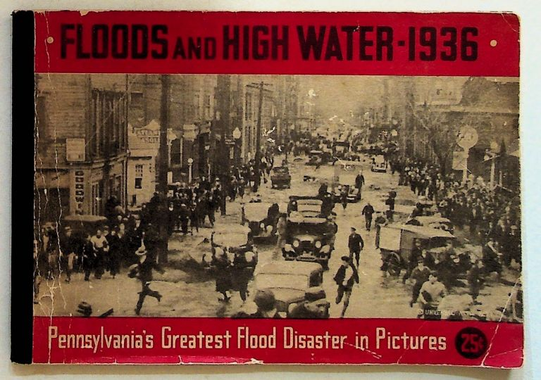 Floods and High Water - 1936. Pennsylvania's Greatest Flood Disaster in Pictures. Harrisburg The Telegraph Press, PA.