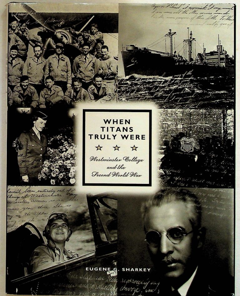 When Titans Truly Were. Westminster College and the Second World War. Eugene G. Sharkey.