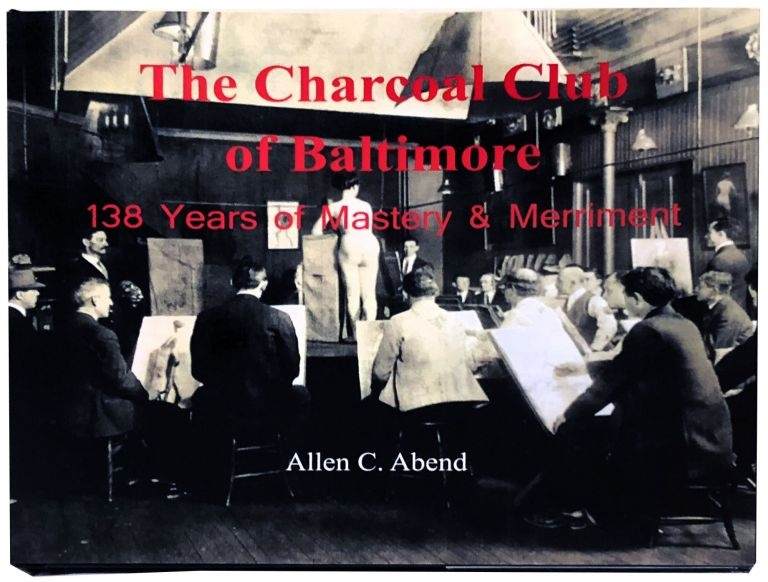 The Charcoal Club of Baltimore: 138 Years of Mastery & Merriment. Allen C. Abend.