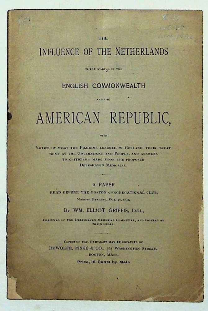 The Influence of the Netherlands in the Making of the English Commonwealth and the American Republic, with Notice of What the Pilgrims Learned in Holland, Their Treatment by the Government and People, and Answers to Criticisms Made Upon the Proposed DElfshaven Memorial. William Elliot Griffis.