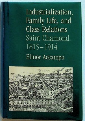 Industrialization, Family Life, and Class Relations Saint Chamond, 1815-1914. Elinor Accampo