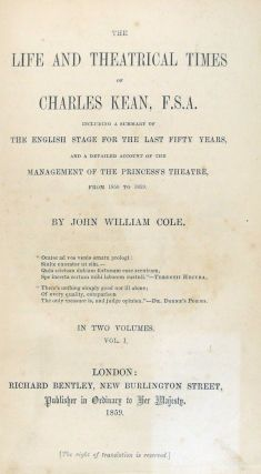 The Life & Theatrical Times of Charles Kean, F.S.A. Including a Summary of the English Stage for the Last Fifty Years, and a Detailed Account of the Management of the Princess' Theatre, from 1850 to 1859.