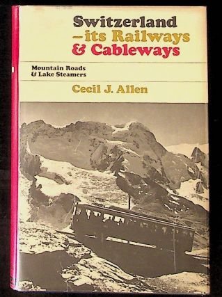 Switzerland: Its Railways and Cableways, Mountain Roads and Lake Steamers. Cecil J. Allen