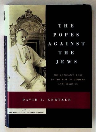 The Popes Against the Jews: The Vatican's Role in the Rise of Modern Anti-Semitism. 1st Edition....