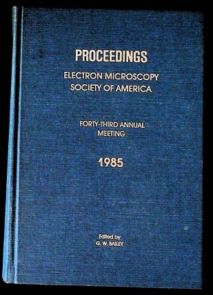 Proceedings, Electron Microscopy Society of America: Forty-Third Annual Meeting, 1985. G. W. Bailey