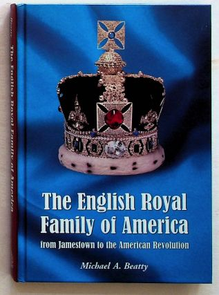 The English Royal Family of America, from Jamestown to the American Revolution. Michael A. Beatty