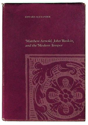 Matthew Arnold, John Ruskin and the Modern Temper. Edward Alexander