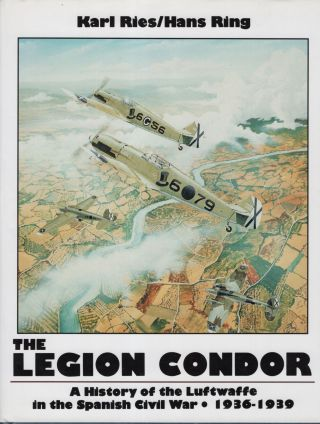 The Legion Condor: A History of the Luftwaffe in the Spanish Civil War 1936 - 1939. Karl Ries,...