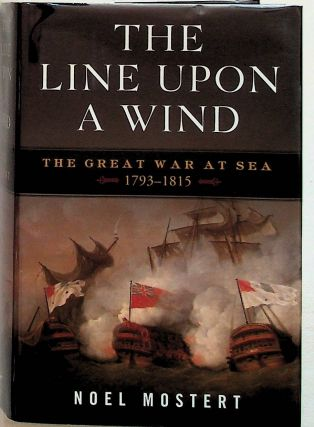 The Line Upon a Wind. The Great War at Sea 1793 - 1815. Noel Mostert