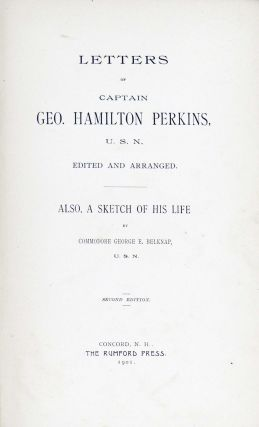 Letters of Captain Geo. Hamilton Perkins, U. S. N. Edited and Arranged, Also a Sketch of His Life by Commodore George E. Belknap