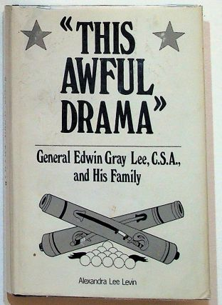 """This Awful Drama"" General Edwin Gray Lee, C. S. A., and His Family. Alexandra Lee Levin"