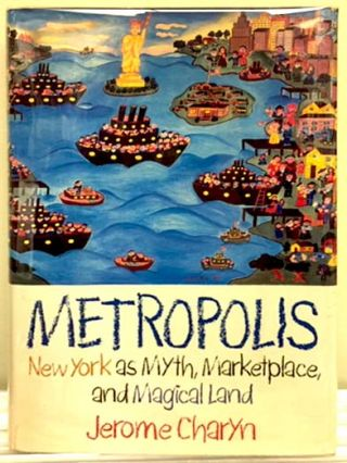 Metropolis: New York as Myth, Marketplace, and Magical Land. Jerome Charyn
