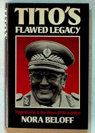 Tito's Flawed Legacy, Yugoslavia & the West: 1939-84. Nora Beloff