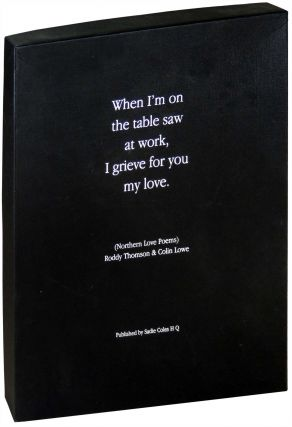 When I'm on the table saw at work, I grieve for you my love (Northern Love Poems). Roddy Thomson,...