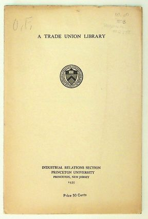 A Trade Union Library. Selected Book List and Sources of Current Information for the Trade Union...