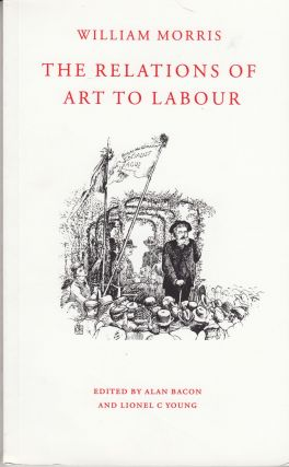 The Relations of Art to Labour. William Morris, Alan Bacon, Lionel C. Young
