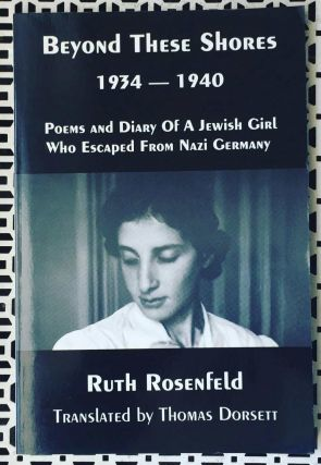 Beyond These Shores 1934-1940: Poems and Diary of a Jewish Girl Who Escaped from Nazi Germany....