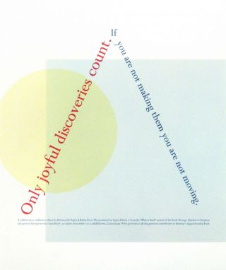 Only joyful discoveries count if you are not making them you are not moving [Broadside]. Agnes Martin, Robin Price, Brittany De Nigris.