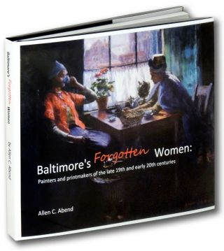 Baltimore's Forgotten Women: Painters and Printmakers of the Late 19th and Early 20th Centuries....