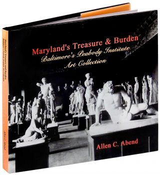 Maryland's Treasure & (and) Burden: Baltimore's Peabody Institute Art Collection. Allen C. Abend.