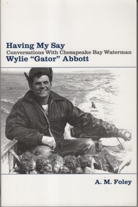 "Having My Say: Conversations with Chesapeake Bay Waterman Wylie ""Gator"" Abbott. A. M. Foley"