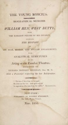 The Young Roscius: Biographical Memoirs of William Henry West Betty, from the Earliest Period of His Infancy, Including the History of His Irish, Scotch, and English Engagements with Analytical Strictures on His Acting at the London Theatres.