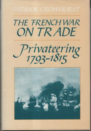 The French War on Trade: Privateering 1793 - 1815. Patrick Crowhurst