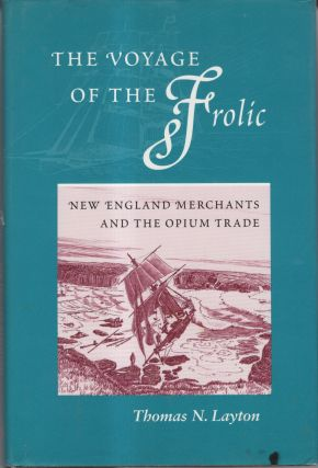 The Voyage of the Frolic: New England Merchans and the Opium Trade. Thomas N. Layton