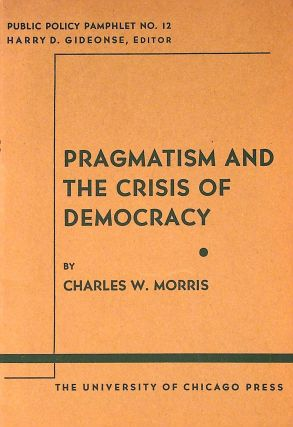 Pragmatism and the Crisis of Democracy. Public Policy Pamphlet No. 12. Charles Morris