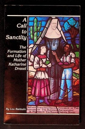 A Call to Sanctity: The Formation and Life of Mother Katherine Drexel. Lou Baldwin