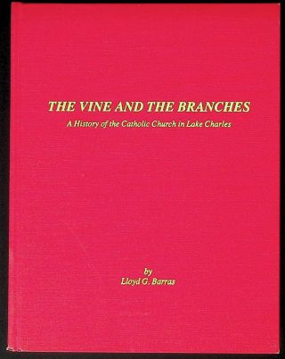 The Vine and the Branches: A History of the Catholic Church in Lake Charles. Lloyd G. Barras