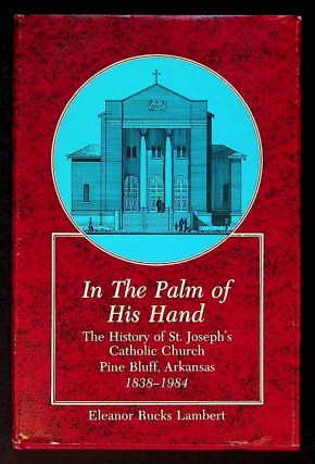 In the Palm of His Hand: The History of St. Joseph's Catholic Church. Pine Bluff, Arkansas 1838 -...