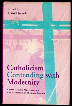 Catholicism Contending with Modernity: Roman Catholic Modernism and Anti-Modernism in Historical...