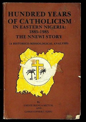 Hundred Years of Catholicism in Eastern Nigeria: 1885 - 1985. The NNEWI Story (A...