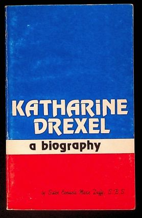 Katharine Drexel: A Biography. Katharine Drexel, Sister Consuela Marie Duffy