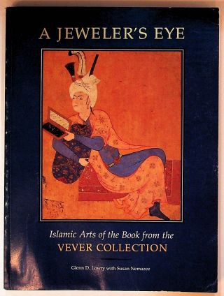A Jeweler's Eye: Islamic Arts of the Book from the Vever Collection. Glenn D. Lowry, Susan Nemazee