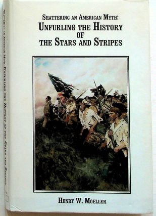 Shattering an American Myth: Unfurling the History of the Stars and Stripes. Henry W. Moeller