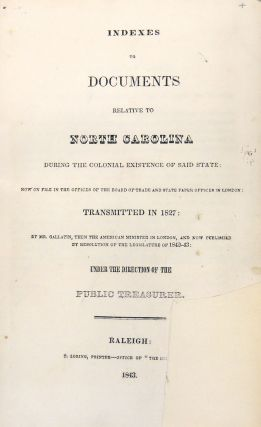 Indexes to Documents Relative to North Carolina During the Colonial Existence of Said State: Now on File in the Offices of the Board of Trade and State Paper Offices in London: Transmitted in 1827: By Mr. Gallatin, The the American Minister in London, and Now Published by Resolution of the Legislature of 1842-43: Under the Direction of the Public Treasurer